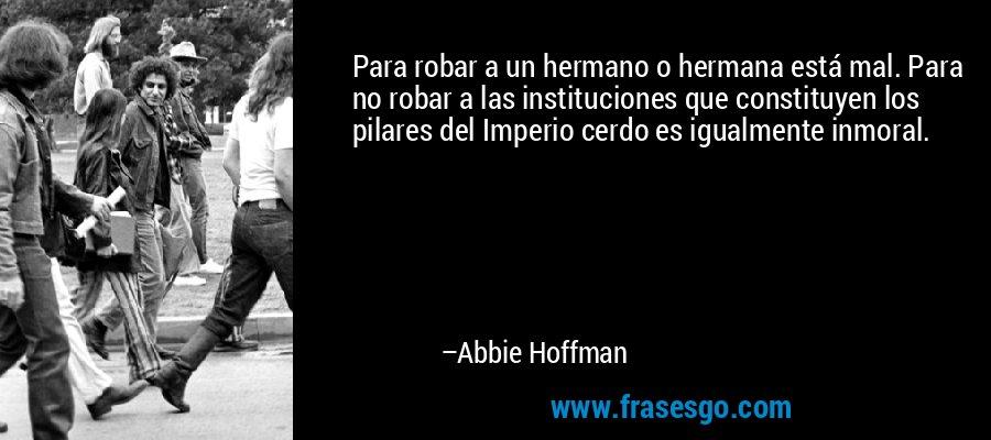 Para robar a un hermano o hermana está mal. Para no robar a las instituciones que constituyen los pilares del Imperio cerdo es igualmente inmoral. – Abbie Hoffman