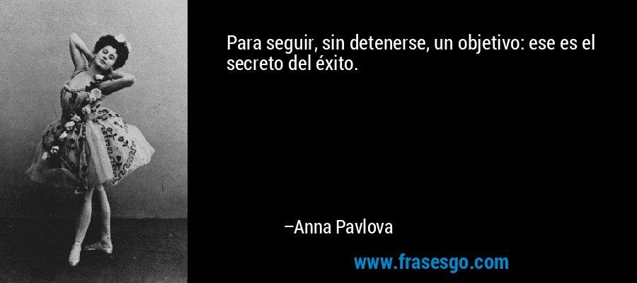 Para seguir, sin detenerse, un objetivo: ese es el secreto del éxito. – Anna Pavlova