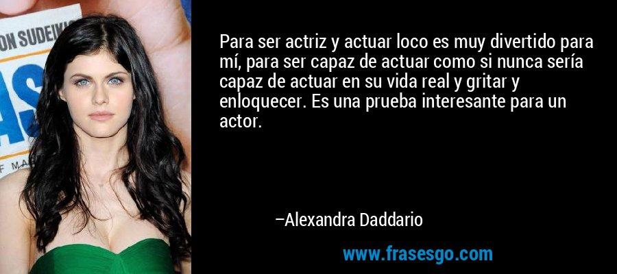 Para ser actriz y actuar loco es muy divertido para mí, para ser capaz de actuar como si nunca sería capaz de actuar en su vida real y gritar y enloquecer. Es una prueba interesante para un actor. – Alexandra Daddario