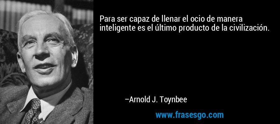 Para ser capaz de llenar el ocio de manera inteligente es el último producto de la civilización. – Arnold J. Toynbee