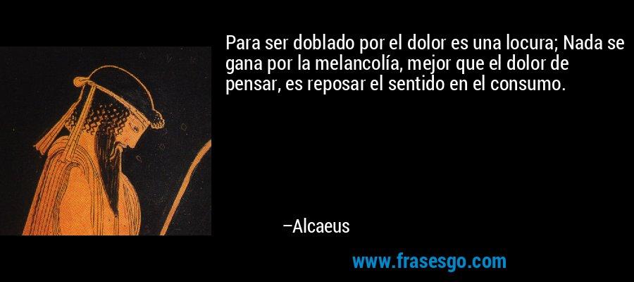 Para ser doblado por el dolor es una locura; Nada se gana por la melancolía, mejor que el dolor de pensar, es reposar el sentido en el consumo. – Alcaeus