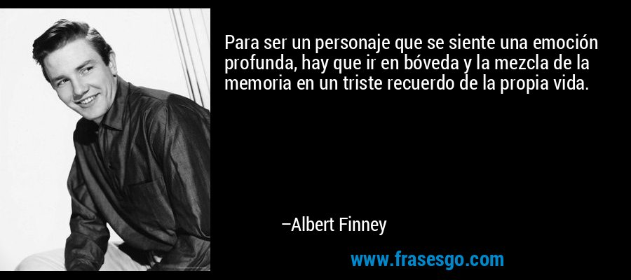Para ser un personaje que se siente una emoción profunda, hay que ir en bóveda y la mezcla de la memoria en un triste recuerdo de la propia vida. – Albert Finney