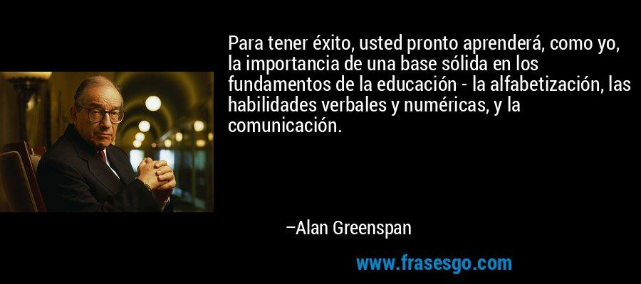 Para tener éxito, usted pronto aprenderá, como yo, la importancia de una base sólida en los fundamentos de la educación - la alfabetización, las habilidades verbales y numéricas, y la comunicación. – Alan Greenspan