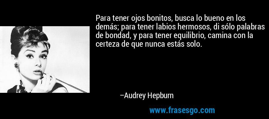 Para tener ojos bonitos, busca lo bueno en los demás; para tener labios hermosos, di sólo palabras de bondad, y para tener equilibrio, camina con la certeza de que nunca estás solo. – Audrey Hepburn
