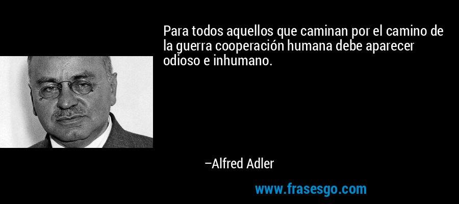 Para todos aquellos que caminan por el camino de la guerra cooperación humana debe aparecer odioso e inhumano. – Alfred Adler