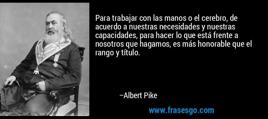 Para trabajar con las manos o el cerebro, de acuerdo a nuestras necesidades y nuestras capacidades, para hacer lo que está frente a nosotros que hagamos, es más honorable que el rango y título. – Albert Pike