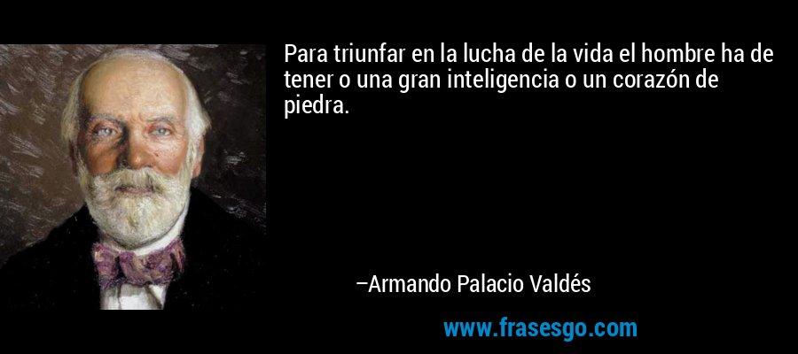Para triunfar en la lucha de la vida el hombre ha de tener o una gran inteligencia o un corazón de piedra. – Armando Palacio Valdés