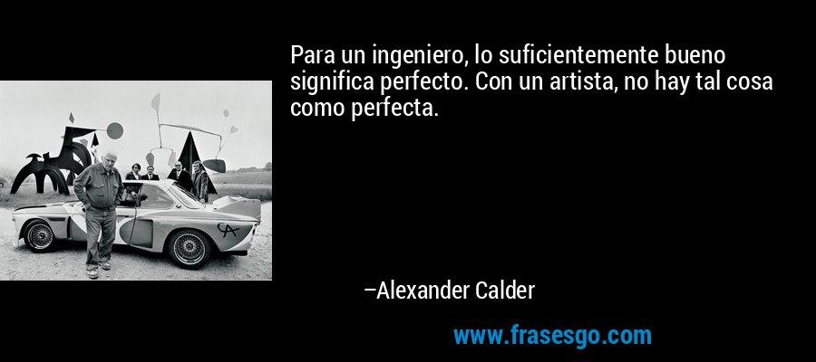 Para un ingeniero, lo suficientemente bueno significa perfecto. Con un artista, no hay tal cosa como perfecta. – Alexander Calder