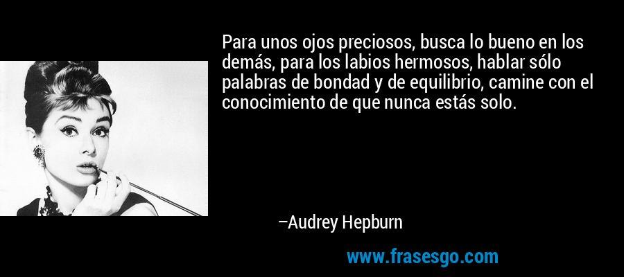 Para unos ojos preciosos, busca lo bueno en los demás, para los labios hermosos, hablar sólo palabras de bondad y de equilibrio, camine con el conocimiento de que nunca estás solo. – Audrey Hepburn