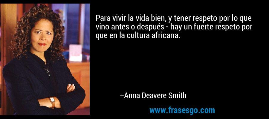 Para vivir la vida bien, y tener respeto por lo que vino antes o después - hay un fuerte respeto por que en la cultura africana. – Anna Deavere Smith