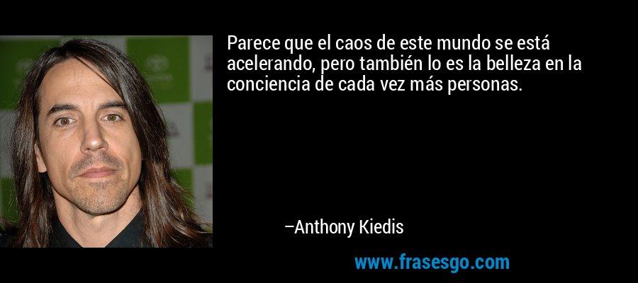 Parece que el caos de este mundo se está acelerando, pero también lo es la belleza en la conciencia de cada vez más personas. – Anthony Kiedis