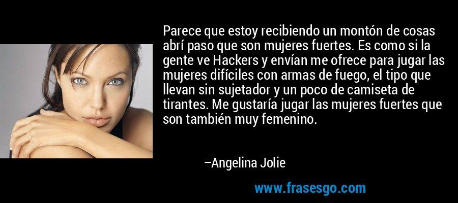 Parece que estoy recibiendo un montón de cosas abrí paso que son mujeres fuertes. Es como si la gente ve Hackers y envían me ofrece para jugar las mujeres difíciles con armas de fuego, el tipo que llevan sin sujetador y un poco de camiseta de tirantes. Me gustaría jugar las mujeres fuertes que son también muy femenino. – Angelina Jolie