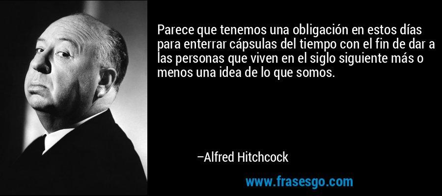Parece que tenemos una obligación en estos días para enterrar cápsulas del tiempo con el fin de dar a las personas que viven en el siglo siguiente más o menos una idea de lo que somos. – Alfred Hitchcock