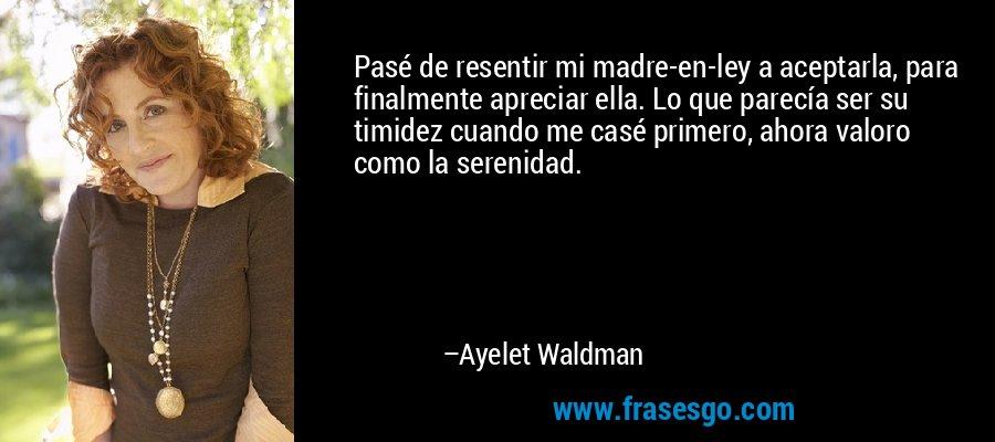 Pasé de resentir mi madre-en-ley a aceptarla, para finalmente apreciar ella. Lo que parecía ser su timidez cuando me casé primero, ahora valoro como la serenidad. – Ayelet Waldman