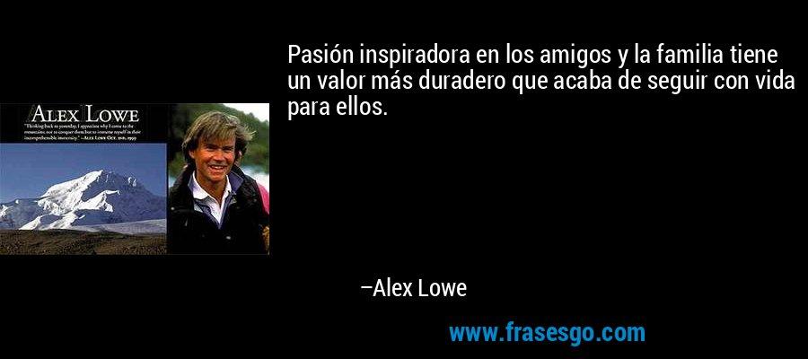 Pasión inspiradora en los amigos y la familia tiene un valor más duradero que acaba de seguir con vida para ellos. – Alex Lowe