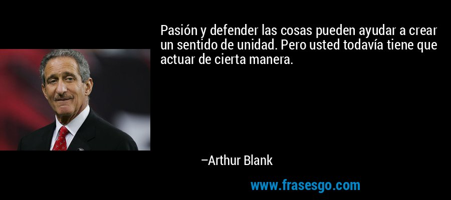 Pasión y defender las cosas pueden ayudar a crear un sentido de unidad. Pero usted todavía tiene que actuar de cierta manera. – Arthur Blank