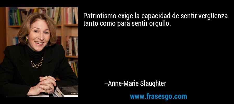 Patriotismo exige la capacidad de sentir vergüenza tanto como para sentir orgullo. – Anne-Marie Slaughter