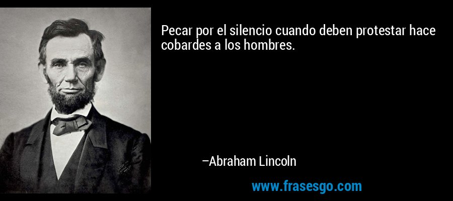 Pecar por el silencio cuando deben protestar hace cobardes a los hombres. – Abraham Lincoln