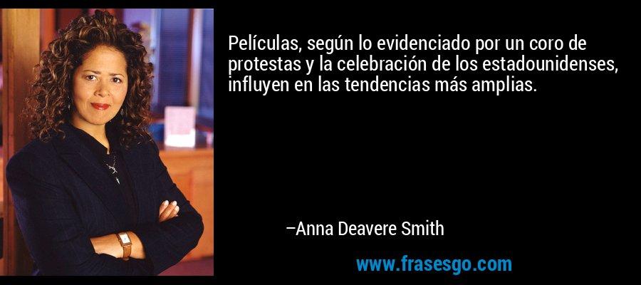 Películas, según lo evidenciado por un coro de protestas y la celebración de los estadounidenses, influyen en las tendencias más amplias. – Anna Deavere Smith