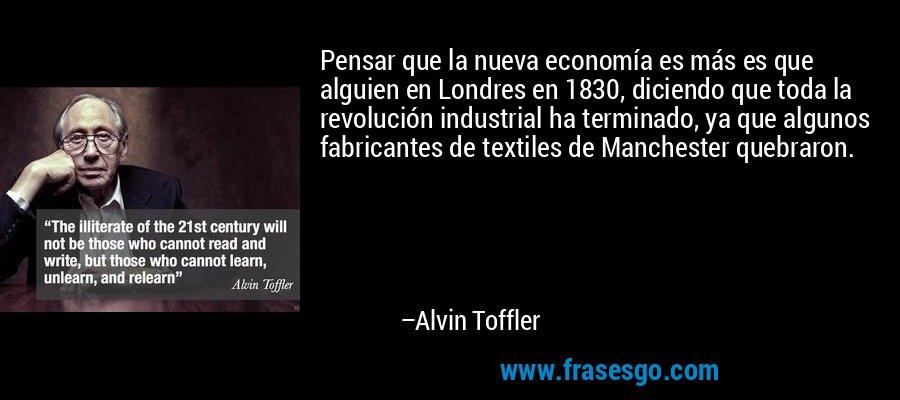 Pensar que la nueva economía es más es que alguien en Londres en 1830, diciendo que toda la revolución industrial ha terminado, ya que algunos fabricantes de textiles de Manchester quebraron. – Alvin Toffler