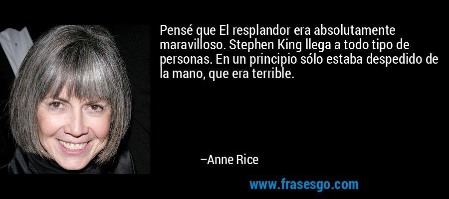 Pensé que El resplandor era absolutamente maravilloso. Stephen King llega a todo tipo de personas. En un principio sólo estaba despedido de la mano, que era terrible. – Anne Rice