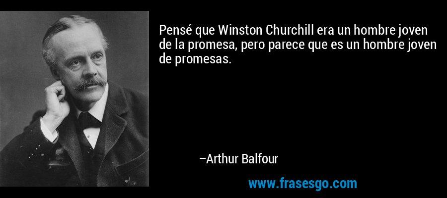 Pensé que Winston Churchill era un hombre joven de la promesa, pero parece que es un hombre joven de promesas. – Arthur Balfour