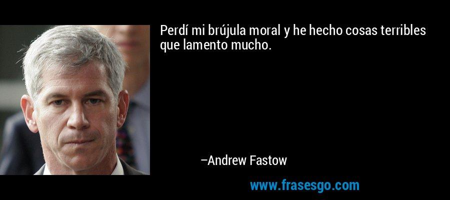 Perdí mi brújula moral y he hecho cosas terribles que lamento mucho. – Andrew Fastow