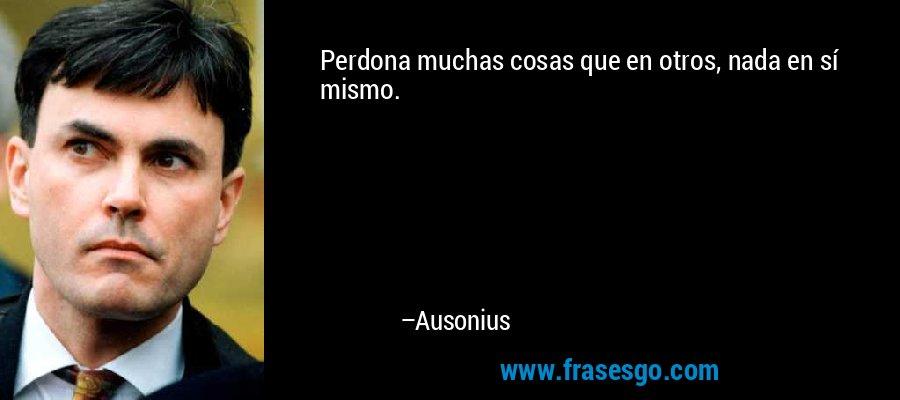 Perdona muchas cosas que en otros, nada en sí mismo. – Ausonius