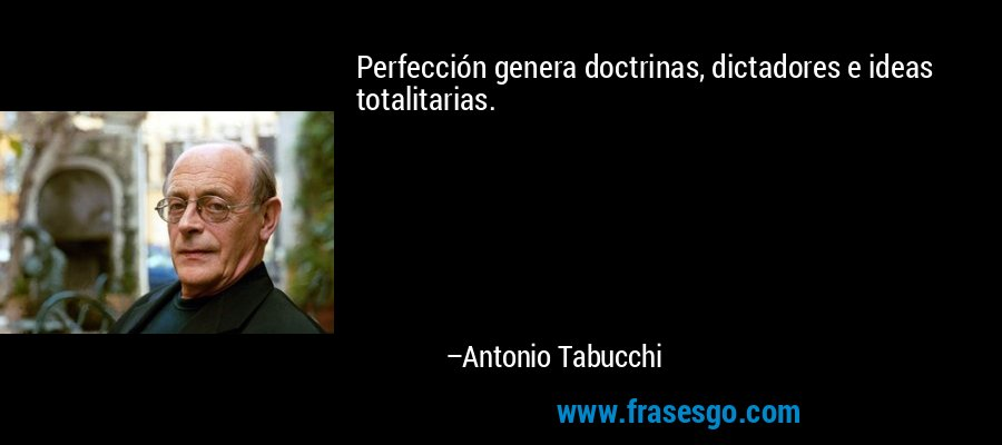 Perfección genera doctrinas, dictadores e ideas totalitarias. – Antonio Tabucchi