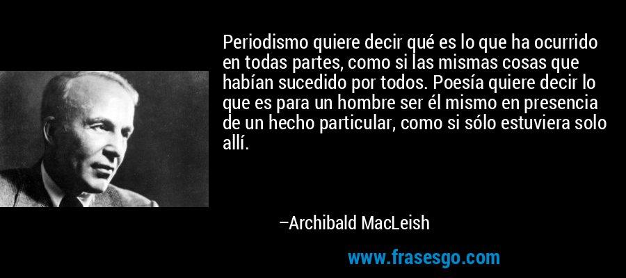 Periodismo quiere decir qué es lo que ha ocurrido en todas partes, como si las mismas cosas que habían sucedido por todos. Poesía quiere decir lo que es para un hombre ser él mismo en presencia de un hecho particular, como si sólo estuviera solo allí. – Archibald MacLeish