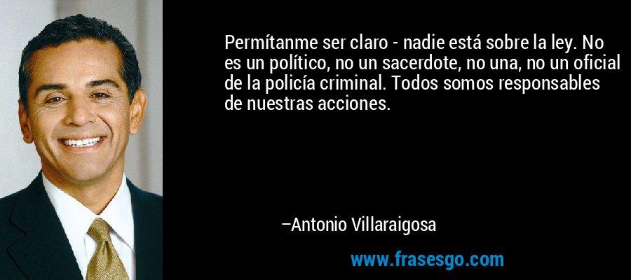 Permítanme ser claro - nadie está sobre la ley. No es un político, no un sacerdote, no una, no un oficial de la policía criminal. Todos somos responsables de nuestras acciones. – Antonio Villaraigosa