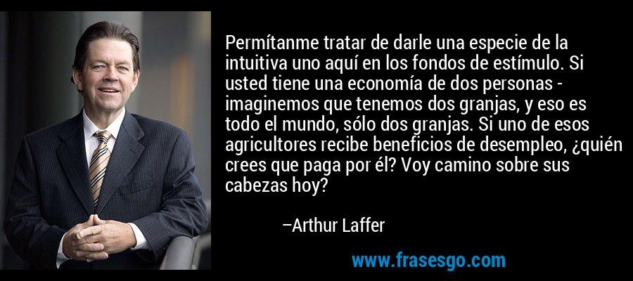 Permítanme tratar de darle una especie de la intuitiva uno aquí en los fondos de estímulo. Si usted tiene una economía de dos personas - imaginemos que tenemos dos granjas, y eso es todo el mundo, sólo dos granjas. Si uno de esos agricultores recibe beneficios de desempleo, ¿quién crees que paga por él? Voy camino sobre sus cabezas hoy? – Arthur Laffer