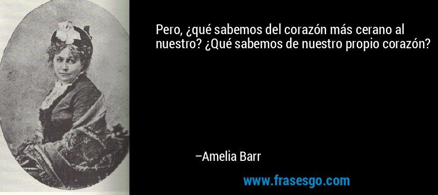 Pero, ¿qué sabemos del corazón más cerano al nuestro? ¿Qué sabemos de nuestro propio corazón? – Amelia Barr