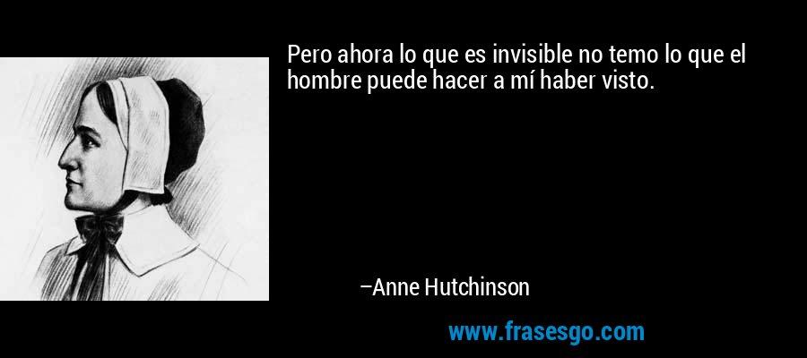 Pero ahora lo que es invisible no temo lo que el hombre puede hacer a mí haber visto. – Anne Hutchinson