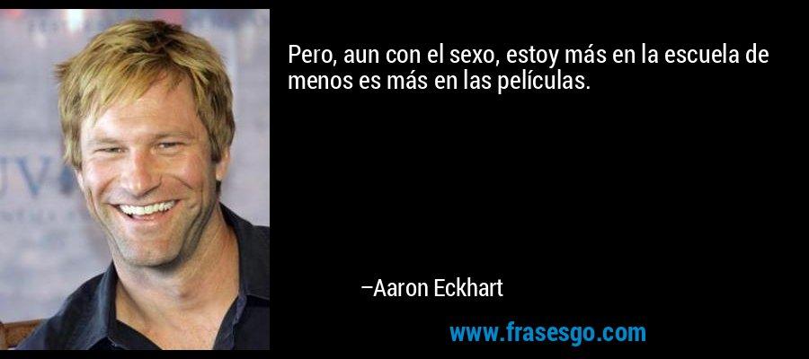 Pero, aun con el sexo, estoy más en la escuela de menos es más en las películas. – Aaron Eckhart