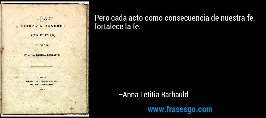 Pero cada acto como consecuencia de nuestra fe, fortalece la fe. – Anna Letitia Barbauld