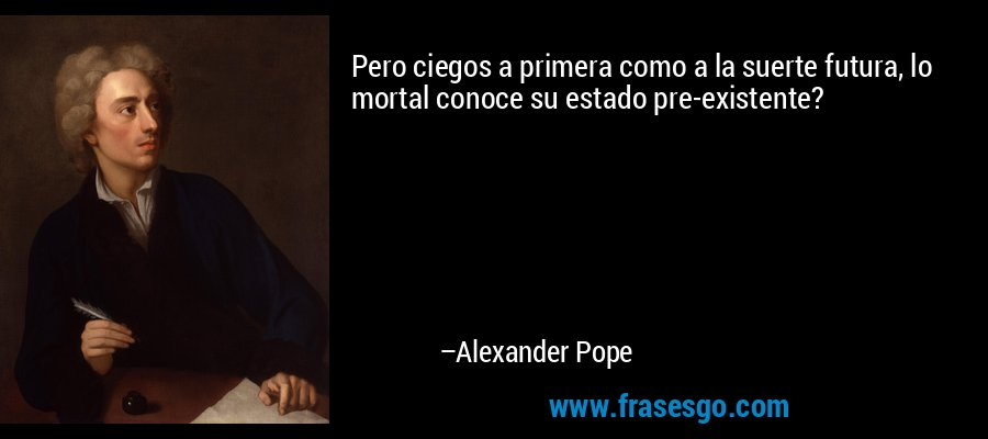 Pero ciegos a primera como a la suerte futura, lo mortal conoce su estado pre-existente? – Alexander Pope