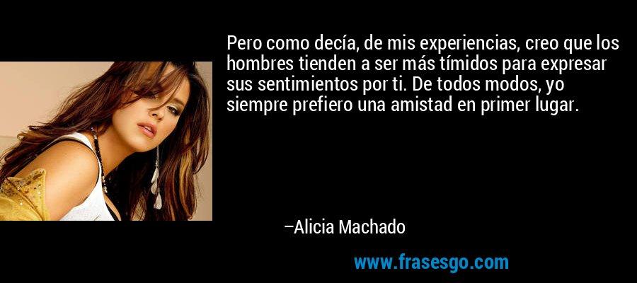Pero como decía, de mis experiencias, creo que los hombres tienden a ser más tímidos para expresar sus sentimientos por ti. De todos modos, yo siempre prefiero una amistad en primer lugar. – Alicia Machado