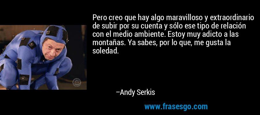 Pero creo que hay algo maravilloso y extraordinario de subir por su cuenta y sólo ese tipo de relación con el medio ambiente. Estoy muy adicto a las montañas. Ya sabes, por lo que, me gusta la soledad. – Andy Serkis