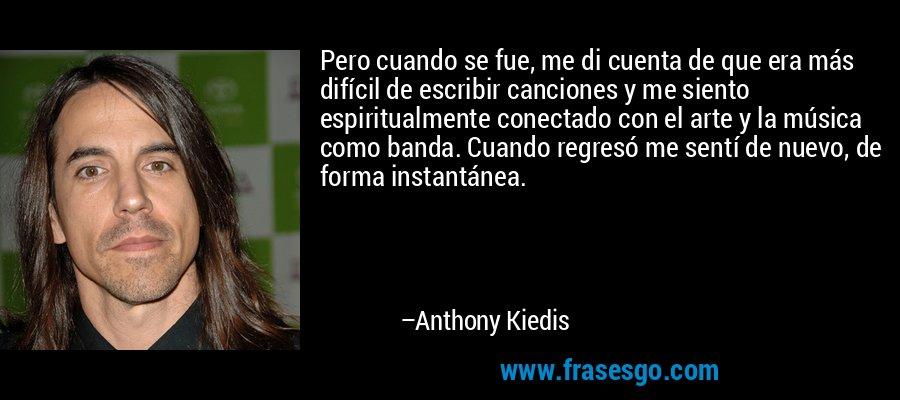 Pero cuando se fue, me di cuenta de que era más difícil de escribir canciones y me siento espiritualmente conectado con el arte y la música como banda. Cuando regresó me sentí de nuevo, de forma instantánea. – Anthony Kiedis