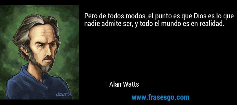 Pero de todos modos, el punto es que Dios es lo que nadie admite ser, y todo el mundo es en realidad. – Alan Watts