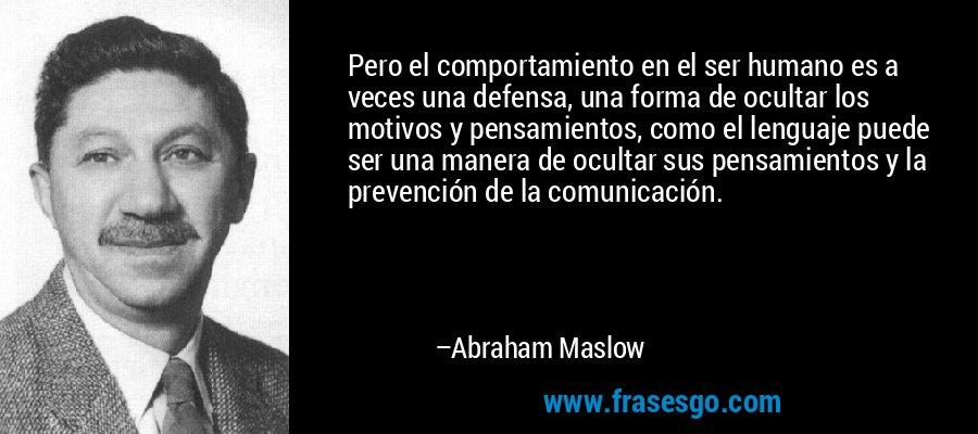 Pero el comportamiento en el ser humano es a veces una defensa, una forma de ocultar los motivos y pensamientos, como el lenguaje puede ser una manera de ocultar sus pensamientos y la prevención de la comunicación. – Abraham Maslow