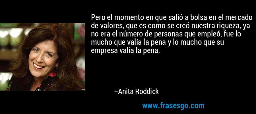 Pero el momento en que salió a bolsa en el mercado de valores, que es como se creó nuestra riqueza, ya no era el número de personas que empleó, fue lo mucho que valía la pena y lo mucho que su empresa valía la pena. – Anita Roddick