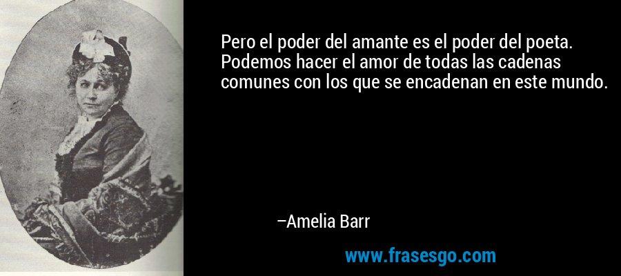 Pero el poder del amante es el poder del poeta. Podemos hacer el amor de todas las cadenas comunes con los que se encadenan en este mundo. – Amelia Barr