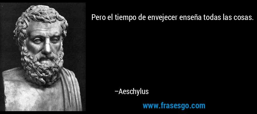 Pero el tiempo de envejecer enseña todas las cosas. – Aeschylus