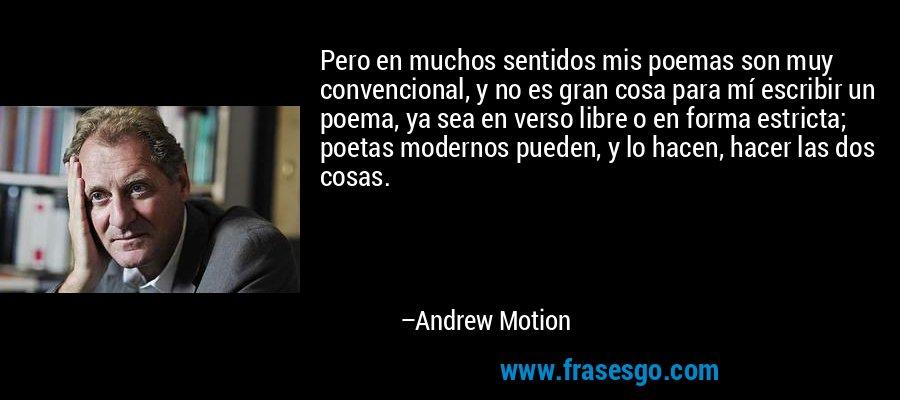 Pero en muchos sentidos mis poemas son muy convencional, y no es gran cosa para mí escribir un poema, ya sea en verso libre o en forma estricta; poetas modernos pueden, y lo hacen, hacer las dos cosas. – Andrew Motion
