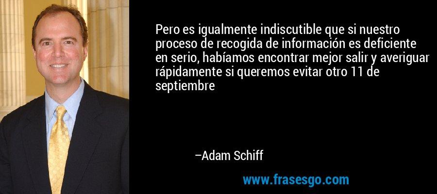 Pero es igualmente indiscutible que si nuestro proceso de recogida de información es deficiente en serio, habíamos encontrar mejor salir y averiguar rápidamente si queremos evitar otro 11 de septiembre – Adam Schiff