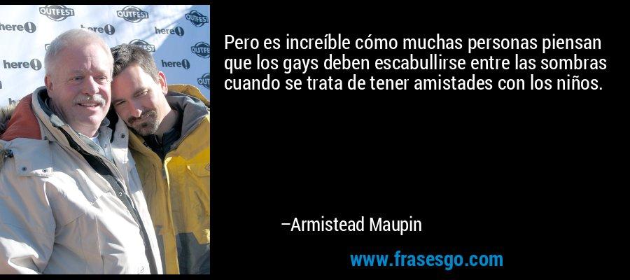 Pero es increíble cómo muchas personas piensan que los gays deben escabullirse entre las sombras cuando se trata de tener amistades con los niños. – Armistead Maupin