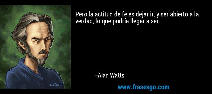 Pero la actitud de fe es dejar ir, y ser abierto a la verdad, lo que podría llegar a ser. – Alan Watts