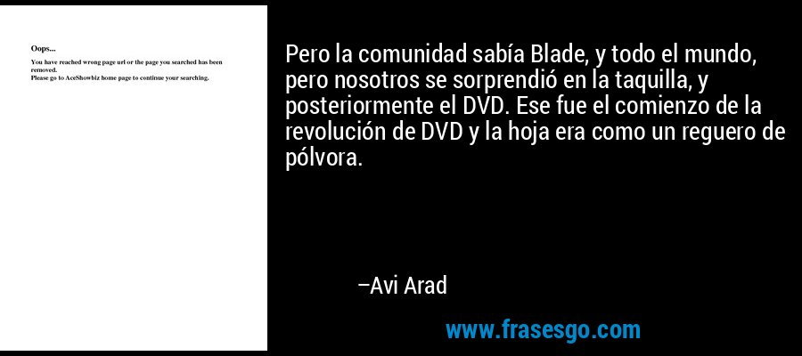 Pero la comunidad sabía Blade, y todo el mundo, pero nosotros se sorprendió en la taquilla, y posteriormente el DVD. Ese fue el comienzo de la revolución de DVD y la hoja era como un reguero de pólvora. – Avi Arad